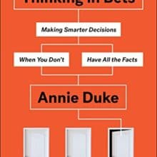 Decision Making Under Uncertainty: 16 Lessons I Learned From Annie Duke
